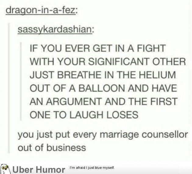 I think I'd end up losing every argument from laughing