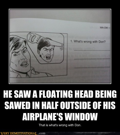 demotivational posters - HE SAW A FLOATING HEAD BEING SAWED IN HALF OUTSIDE OF HIS AIRPLANE'S WINDOW
